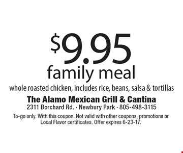 $9.95 family meal - whole roasted chicken, includes rice, beans, salsa & tortillas. To-go only. With this coupon. Not valid with other coupons, promotions or Local Flavor certificates. Offer expires 6-23-17.