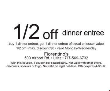 1/2 off dinner entree buy 1 dinner entree, get 1 dinner entree of equal or lesser value 1/2 off - max. discount $8 - valid Monday-Wednesday. With this coupon. 1 coupon per seated party. Not valid with other offers, discounts, specials or to go. Not valid on legal holidays. Offer expires 4-30-17.