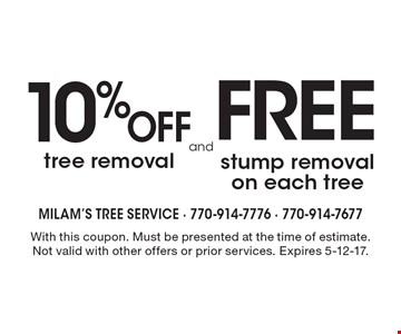 10% off tree removal or free stump removal on each tree. With this coupon. Must be presented at the time of estimate. Not valid with other offers or prior services. Expires 5-12-17.