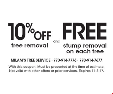 10% off tree removal and Free stump removal on each tree. With this coupon. Must be presented at the time of estimate. Not valid with other offers or prior services. Expires 11-3-17.