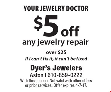 your jewelry doctor $5 off any jewelry repair over $25 - If I can't fix it, it can't be fixed. With this coupon. Not valid with other offers or prior services. Offer expires 4-7-17.