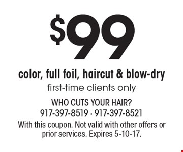 $99 color, full foil, haircut & blow-dry. First-time clients only. With this coupon. Not valid with other offers or prior services. Expires 5-10-17.