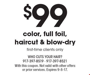 $99 color, full foil, haircut & blow-dry, first-time clients only. With this coupon. Not valid with other offers or prior services. Expires 9-8-17.
