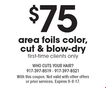 $75 area foils color, cut & blow-dry, first-time clients only. With this coupon. Not valid with other offers or prior services. Expires 9-8-17.