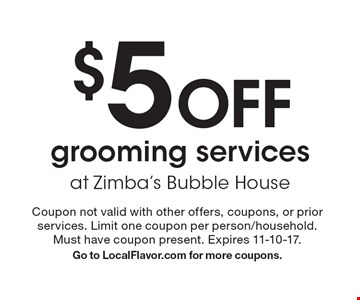 $5 Off grooming services at Zimba's Bubble House. Coupon not valid with other offers, coupons, or prior services. Limit one coupon per person/household. Must have coupon present. Expires 11-10-17. Go to LocalFlavor.com for more coupons.