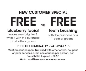 NEW CUSTOMER SPECIAL FREE teeth brushing with the purchase of a bath or groom. FREE blueberry facial leaves eyes brighter & whiter. with the purchase of a bath or groom. . Must present coupon. Not valid with other offers, coupons or prior services. Limit one coupon per person, per household. Expires 6-9-17. Go to LocalFlavor.com for more coupons.