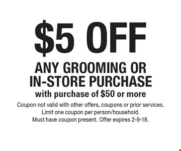 $5 OFF ANY GROOMING OR IN-STORE PURCHASE with purchase of $50 or more. Coupon not valid with other offers, coupons or prior services. Limit one coupon per person/household. Must have coupon present. Offer expires 2-9-18.