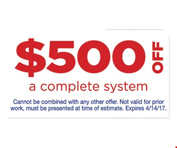 $500 off a complete systemcannot be combined with any other offer. Not valid for prior work, must be presented at time of estimate