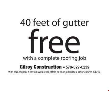 free 40 feet of gutter with a complete roofing job. With this coupon. Not valid with other offers or prior purchases. Offer expires 4/6/17.