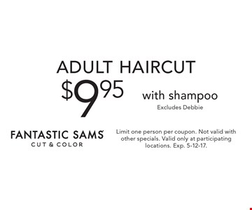 $9.95 adult haircut with shampoo. Excludes Debbie. Limit one person per coupon. Not valid with other specials. Valid only at participating locations. Exp. 5-12-17.