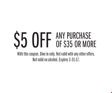 $5 off any purchase of $35 or more. With this coupon. Dine in only. Not valid with any other offers. Not valid on alcohol. Expires 3-31-17.