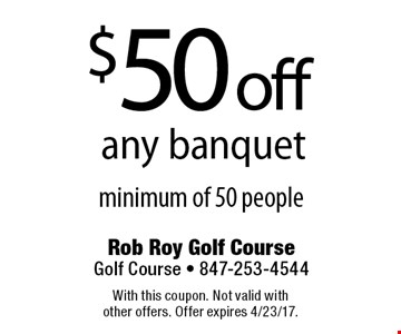 $50 off any banquet minimum of 50 people. With this coupon. Not valid with other offers. Offer expires 4/23/17.