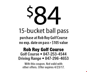 $84 15-bucket ball pass purchase at Rob Roy Golf Course no exp. date on pass - $105 value. With this coupon. Not valid with other offers. Offer expires 4/23/17.