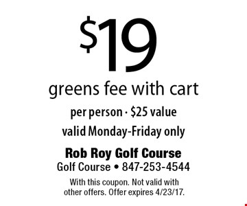 $19 greens fee with cart per person - $25 value. Valid Monday-Friday only. With this coupon. Not valid with other offers. Offer expires 4/23/17.