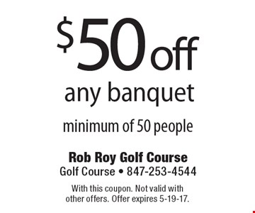 $50 off any banquet minimum of 50 people. With this coupon. Not valid with other offers. Offer expires 5-19-17.