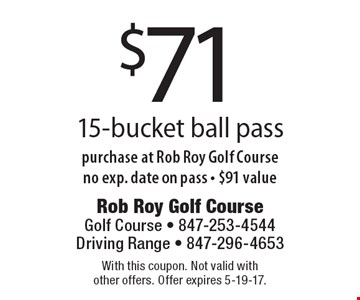 $71 15-bucket ball pass purchase at Rob Roy Golf Course no exp. date on pass - $91 value. With this coupon. Not valid with other offers. Offer expires 5-19-17.
