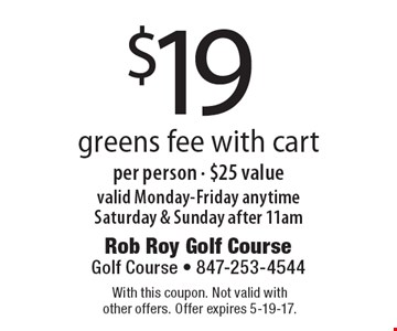 $19 greens fee with cart per person - $25 value valid Monday-Friday anytime Saturday & Sunday after 11am. With this coupon. Not valid with other offers. Offer expires 5-19-17.