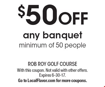 $50 OFF any banquet minimum of 50 people. With this coupon. Not valid with other offers. Expires 6-30-17.Go to LocalFlavor.com for more coupons.