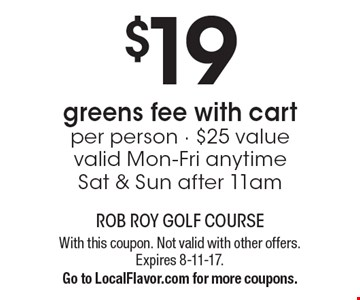 $19 greens fee with cart. Per person. $25 value. Valid Mon-Fri anytime. Sat & Sun after 11am. With this coupon. Not valid with other offers. Expires 8-11-17. Go to LocalFlavor.com for more coupons.