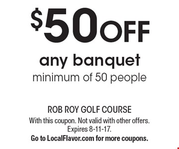 $50 OFF any banquet. Minimum of 50 people. With this coupon. Not valid with other offers. Expires 8-11-17. Go to LocalFlavor.com for more coupons.