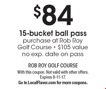 $84 15-bucket ball pass. Purchase at Rob Roy Golf Course. $105 value. No exp. date on pass. With this coupon. Not valid with other offers. Expires 8-11-17. Go to LocalFlavor.com for more coupons.