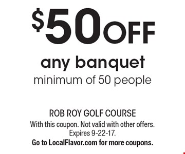 $50 OFF any banquet, minimum of 50 people. With this coupon. Not valid with other offers. Expires 9-22-17.Go to LocalFlavor.com for more coupons.