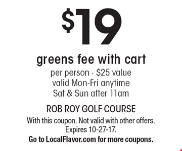 $19 greens fee with cart per person - $25 value valid Mon-Fri anytime Sat & Sun after 11am. With this coupon. Not valid with other offers. Expires 10-27-17.Go to LocalFlavor.com for more coupons.