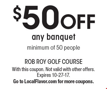 $50 OFF any banquet minimum of 50 people. With this coupon. Not valid with other offers. Expires 10-27-17. Go to LocalFlavor.com for more coupons.
