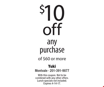 $10 off any purchase of $60 or more. With this coupon. Not to be combined with any other offers. Lunch specials not included. Expires 4-14-17.