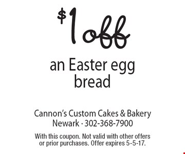 $1 off an Easter egg bread. With this coupon. Not valid with other offers or prior purchases. Offer expires 5-5-17.
