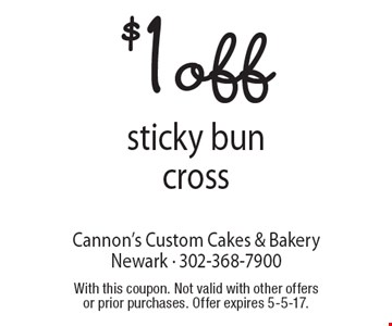$1 off sticky bun cross. With this coupon. Not valid with other offers or prior purchases. Offer expires 5-5-17.