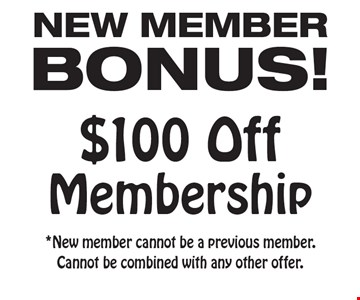 NEW MEMBER ONUS! $100 Off Membership. *New member cannot be a previous member. Cannot be combined with any other offer.