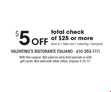 $5 Off total check of $25 or more. Dine in, take-out, catering, banquet. With this coupon. Not valid on early bird specials or with gift cards. Not valid with other offers. Expires 5-31-17.