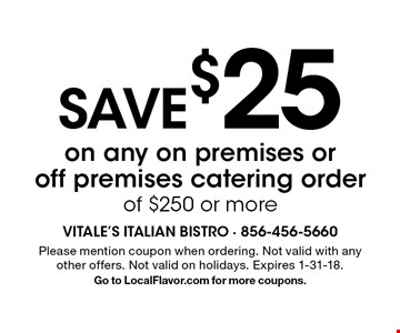 SAVE $25 on any on premises or off premises catering order of $250 or more. Please mention coupon when ordering. Not valid with any other offers. Not valid on holidays. Expires 1-31-18. Go to LocalFlavor.com for more coupons.