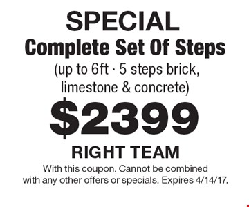 SPECIAL $2399 Complete Set Of Steps (up to 6ft - 5 steps brick, limestone & concrete). With this coupon. Cannot be combined with any other offers or specials. Expires 4/14/17.