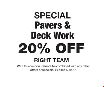 SPECIAL 20% OFF Pavers & Deck Work. With this coupon. Cannot be combined with any otheroffers or specials. Expires 5-12-17.