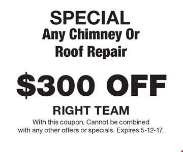 SPECIAL $300 OFF Any Chimney Or Roof Repair. With this coupon. Cannot be combined with any other offers or specials. Expires 5-12-17.