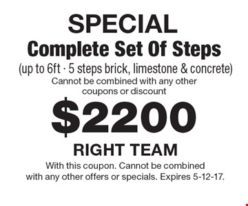 SPECIAL $2200 Complete Set Of Steps (up to 6ft - 5 steps brick, limestone & concrete) Cannot be combined with any other coupons or discount. With this coupon. Cannot be combined with any other offers or specials. Expires 5-12-17.