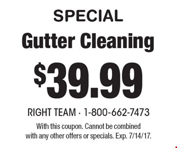 SPECIAL $39.99 Gutter Cleaning. With this coupon. Cannot be combinedwith any other offers or specials. Exp. 7/14/17.