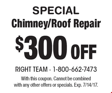 SPECIAL $300 Off Chimney/Roof Repair. With this coupon. Cannot be combinedwith any other offers or specials. Exp. 7/14/17.
