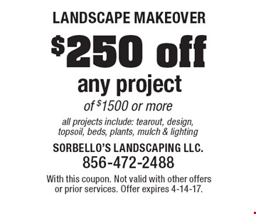 Landscape Makeover. $250 off any project of $1500 or more. All projects include: tearout, design, topsoil, beds, plants, mulch & lighting. With this coupon. Not valid with other offers or prior services. Offer expires 4-14-17.