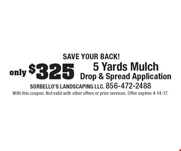 Save Your Back! Only $325 for 5 Yards Mulch Drop & Spread Application. With this coupon. Not valid with other offers or prior services. Offer expires 4-14-17.
