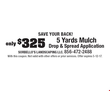 Save your back! Only $325 5 Yards Mulch Drop & Spread Application. With this coupon. Not valid with other offers or prior services. Offer expires 5-12-17.