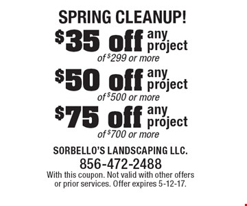 Spring Cleanup! $75 off any project of $700 or more OR $50 off any project of $500 or more OR $35 off any project of $299 or more. With this coupon. Not valid with other offers or prior services. Offer expires 5-12-17.