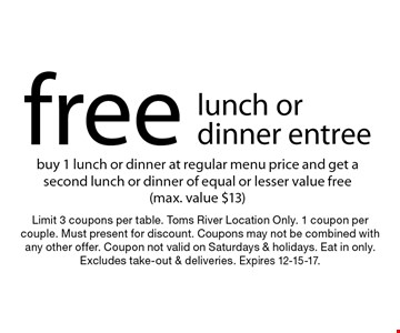 Free lunch or dinner entree. Buy 1 lunch or dinner at regular menu price and get a second lunch or dinner of equal or lesser value free (max. value $13). Limit 3 coupons per table. Toms River Location Only. 1 coupon per couple. Must present for discount. Coupons may not be combined with any other offer. Coupon not valid on Saturdays & holidays. Eat in only. Excludes take-out & deliveries. Expires 12-15-17.