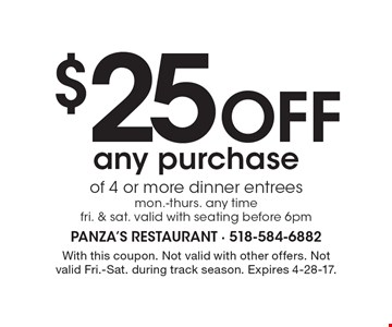 $25 off any purchase of 4 or more dinner entrees. Mon.-Thurs. any time. Fri. & Sat. Valid with seating before 6pm. With this coupon. Not valid with other offers. Not valid Fri.-Sat. during track season. Expires 4-28-17.