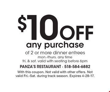 $10 off any purchase of 2 or more dinner entrees. Mon.-Thurs. any time. Fri. & Sat. Valid with seating before 6pm. Not valid with other offers. Not valid Fri.-Sat. during track season. Expires 4-28-17.