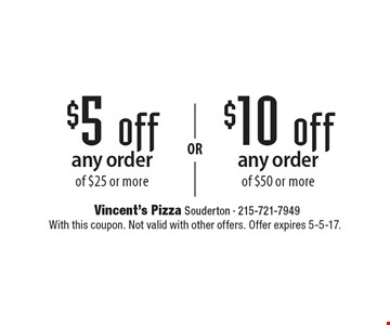 $10 off any order of $50 or more OR $5 off any order of $25 or more. With this coupon. Not valid with other offers. Offer expires 5-5-17.