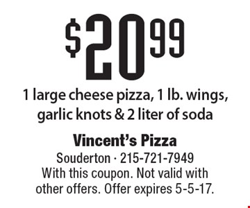 $20.99 1 large cheese pizza, 1 lb. wings, garlic knots & 2 liter of soda. With this coupon. Not valid with other offers. Offer expires 5-5-17.