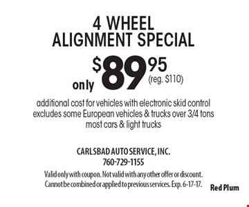 4 wheel alignment special only $89.95. Additional cost for vehicles with electronic skid control. Excludes some European vehicles & trucks over 3/4 tons. Most cars & light trucks. Valid only with coupon. Not valid with any other offer or discount. Cannot be combined or applied to previous services. Exp. 6-17-17.